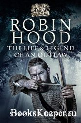 Robin Hood: The Life and Legend of an Outlaw