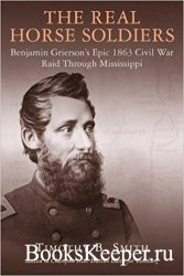 The Real Horse Soldiers: Benjamin Grierson's Epic 1863 Civil War Raid Throu ...