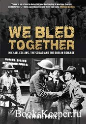 We Bled Together: Michael Collins, The Squad and the Dublin Brigade
