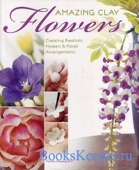 Amazing Clay Flowers: Creating Realistic Flowers & Floral Arrangements