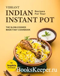 Vibrant Indian Recipes for Your Instant Pot: The Slow-Cooked Made Fast Cook ...