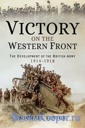 Victory on the Western Front: The Development of the British Army, 1914–191 ...