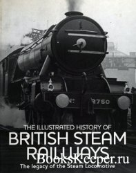 The Illustrated History of British Steam Railways: The Legacy of the Steam  ...