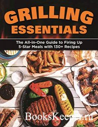 Grilling Essentials: The All-in-One Guide to Firing Up 5-Star Meals with 13 ...