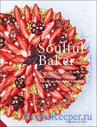 Soulful Baker: From highly creative fruit tarts and pies to chocolate, dess ...