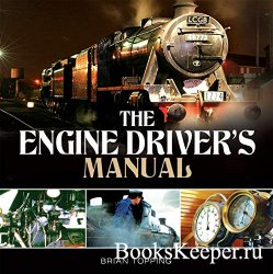 The Engine Driver's Manual: How to Prepare, Fire and Drive a Steam Locomot ...