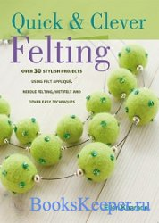 Quick and Clever Felting: 25 Stylish Projects Using Felt Applique, Needle F ...