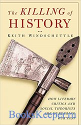 The Killing of History: How Literary Critics and Social Theorists are Murde ...