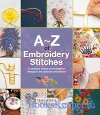 A-Z of Embroidery Stitches: A Complete Manual for the Beginner Through to t ...