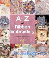 A-Z of Ribbon Embroidery: A Comprehensive Manual with Over 40 Gorgeous Desi ...