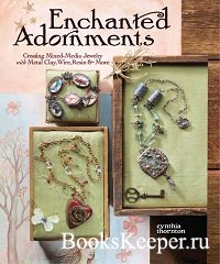Enchanted Adornments: Creating Mixed-Media Jewelry with Metal Clay, Wire, Resin and More