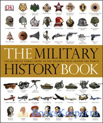 The Military History Book: The Ultimate Visual Guide to the Weapons that Sh ...