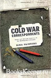 Cold War Correspondents: Soviet and American Reporters on the Ideological F ...