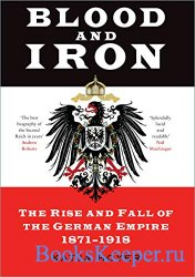 Blood and Iron: The Rise and Fall of the German Empire 1871-1918