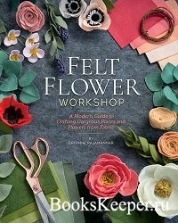 Felt Flower Workshop: A Modern Guide to Crafting Gorgeous Plants & Flowers  ...