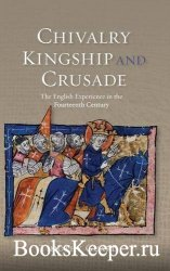 Chivalry, Kingship and Crusade: The English Experience in the Fourteenth Ce ...