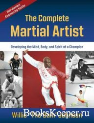 The Complete Martial Artist: Developing the Mind, Body, and Spirit of a Cha ...