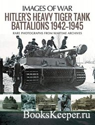 Images of War - Hitler's Heavy Tiger Tank Battalions 1942–1945: Rare Photo ...