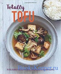 Totally Tofu: 75 delicious protein-packed vegetarian and vegan recipes