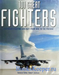 101 Great Fighters: Legendary Fighting Aircraft From WW1 to the Present
