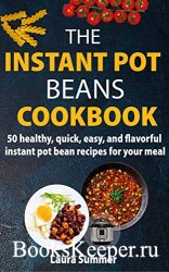 The Instant Pot Beans Cookbook: 50 healthy, quick, easy, and flavorful inst ...