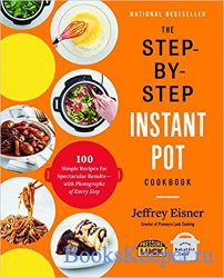The Step-by-Step Instant Pot Cookbook: 100 Simple Recipes for Spectacular R ...