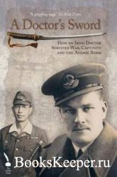 A Doctor's Sword: How an Irish Doctor Survived War, Capitivity and the Ato ...