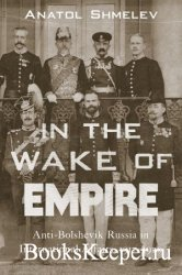 In the Wake of Empire: Anti-Bolshevik Russia in International Affairs, 1917 ...