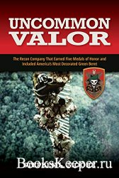 Uncommon Valor: The Recon Company that Earned Five Medals of Honor and Incl ...