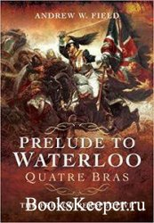 Prelude to Waterloo: Quatre Bras: The French Perspective