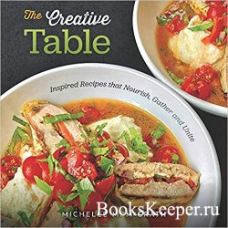 The Creative Table: Inspired Recipes that Nourish, Gather and Unite