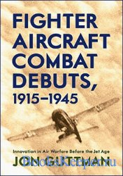 Fighter Aircraft Combat Debuts 1915-1945 Innovation in Air Warfare Before t ...