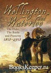 Wellington and Waterloo The Duke, the Battle and Posterity 1815-2015