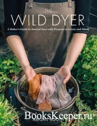 The Wild Dyer: A Maker's Guide to Natural Dyes with Beautiful Projects to  ...