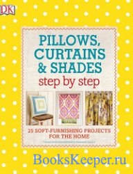 Pillows, Curtains, and Shades Step by Step: 25 Soft-Furnishing Projects for ...