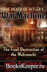 The Death of Hitler's War Machine: The Final Destruction of the Wehrmacht