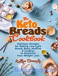 The Keto Breads Cookbook: Delicious Recipes for Baking Low-Carb Bread, Buns ...