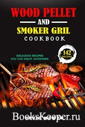 Wood Pellet Smoker and Grill Cookbook: 142 Delicious Recipes You Can Enjoy  ...
