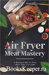 Air Fryer Meat Mastery: A Healthier Way to Cook Beef, Pork, and Lamb