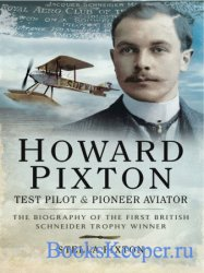 Howard Pixton – Test Pilot and Pioneer Aviator: The Biography of the First British Schneider Trophy Winner