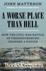 A Worse Place Than Hell: How the Civil War Battle of Fredericksburg Changed ...