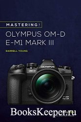 Mastering the Olympus OM-D E-M1 Mark III (The Mastering Camera Guide Series ...