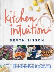 Kitchen Intuition: Reawaken Your Creativity, Engage All Your Senses, and Ha ...