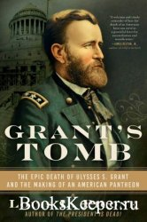 Grant's Tomb: The Epic Death of Ulysses S. Grant and the Making of an American Pantheon