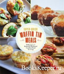Super-Quick Muffin Tin Meals: 70 Recipes for Perfectly Portioned Comfort Fo ...