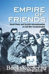 Empire of Friends: Soviet Power and Socialist Internationalism in Cold War  ...