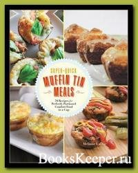 Quick and Easy Muffin Tin Meals: 70 Recipes for Perfectly Portioned Comfort ...