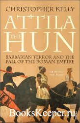 Attila The Hun: Barbarian Terror and the Fall of the Roman Empire