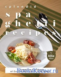Splendid Spaghetti Recipes: A Complete Cookbook of Customized Italian Dish Ideas!