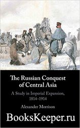 The Russian Conquest of Central Asia: A Study in Imperial Expansion, 1814–1 ...